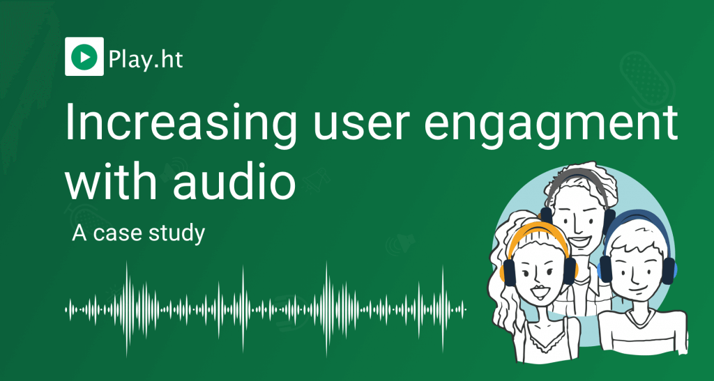Increasing user engagement with Text to Speech – Case Study by Play.ht
